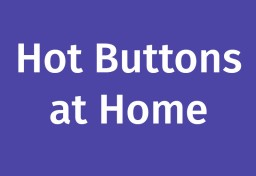 Hot Buttons at Home